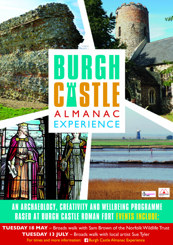'Burgh Castle Almanac Experience: An archaeology, creativity and wellbeing programme based at Burgh Castle Roman Fort. Events include Tuesday 18th May - Broads walk with Sam Brown of the Norfolk Wildlife Trust, Tuesday 13th July - Broads walk with local artist Sue Tyler. For more information, please visit Burgh Castle Almanac Experience Facebook page.'